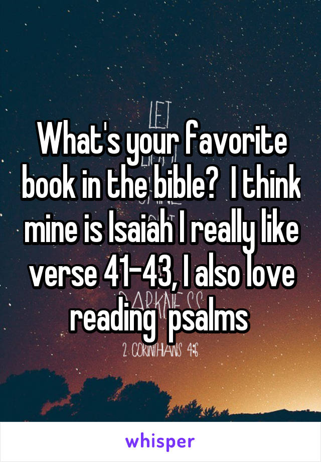 What's your favorite book in the bible?  I think mine is Isaiah I really like verse 41-43, I also love reading  psalms