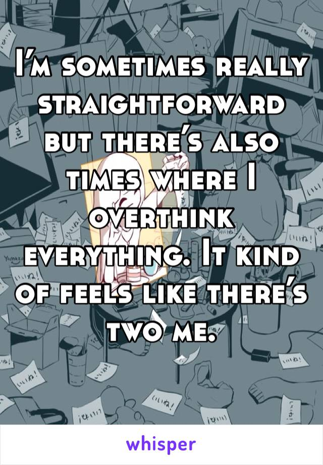 I'm sometimes really straightforward but there's also times where I overthink everything. It kind of feels like there's two me.