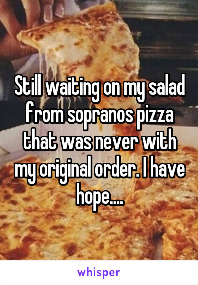 Still waiting on my salad from sopranos pizza that was never with my original order. I have hope....