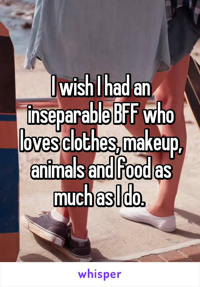I wish I had an inseparable BFF who loves clothes, makeup, animals and food as much as I do.