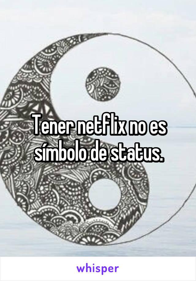 Tener netflix no es símbolo de status.