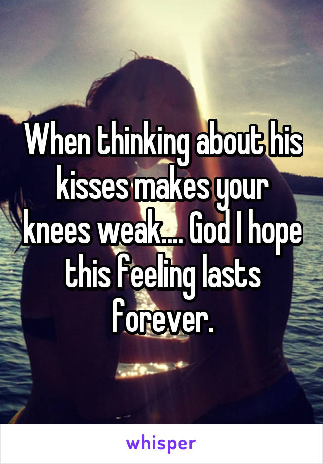 When thinking about his kisses makes your knees weak.... God I hope this feeling lasts forever.
