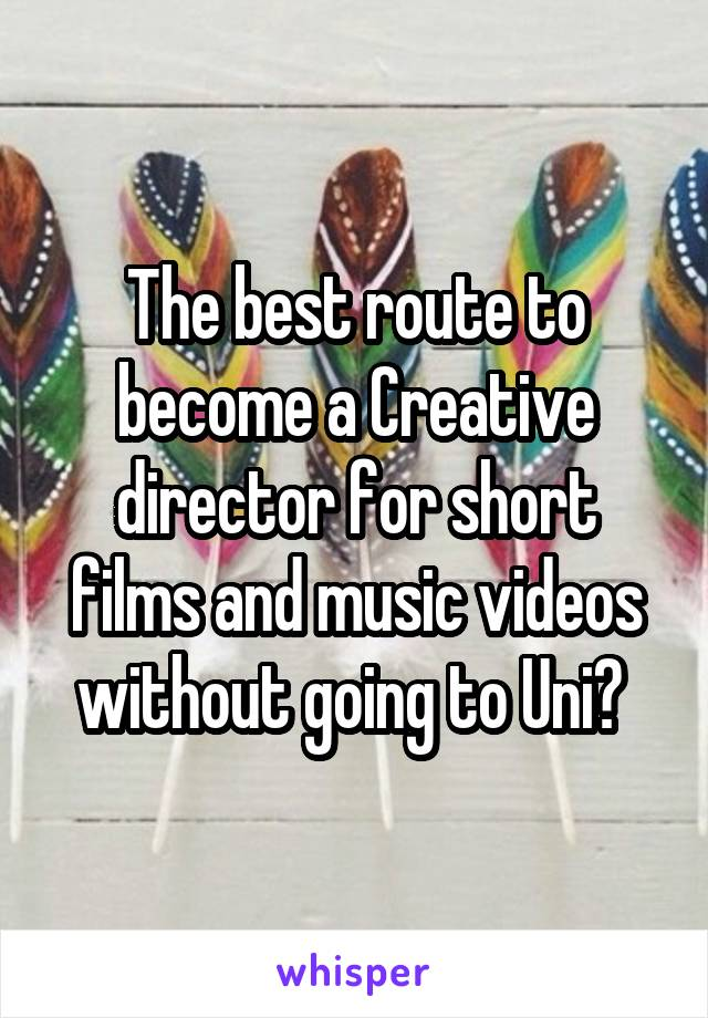 The best route to become a Creative director for short films and music videos without going to Uni?