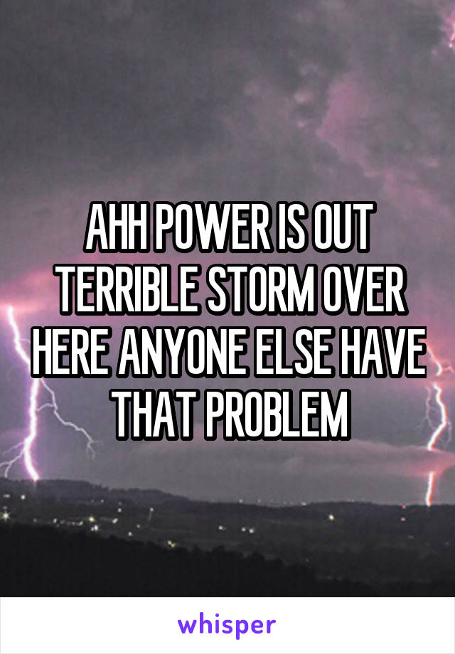 AHH POWER IS OUT TERRIBLE STORM OVER HERE ANYONE ELSE HAVE THAT PROBLEM