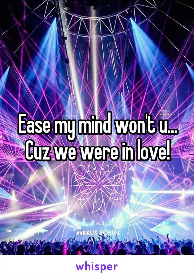 Ease my mind won't u... Cuz we were in love!