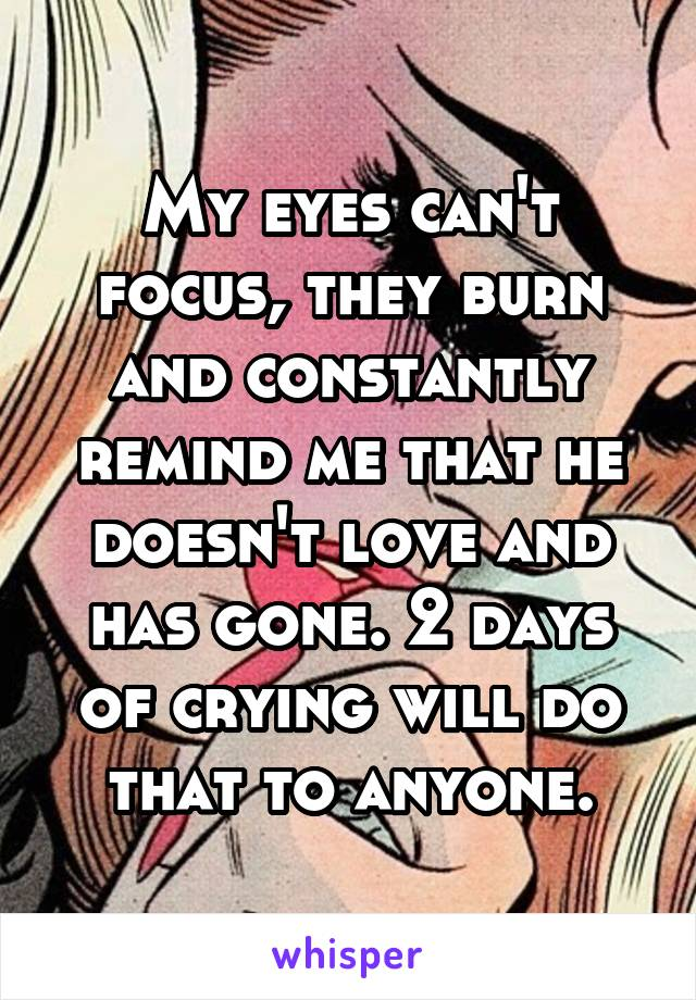 My eyes can't focus, they burn and constantly remind me that he doesn't love and has gone. 2 days of crying will do that to anyone.