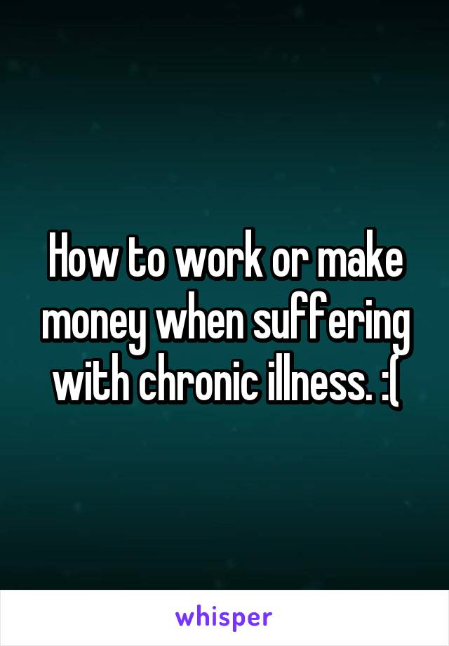 How to work or make money when suffering with chronic illness. :(