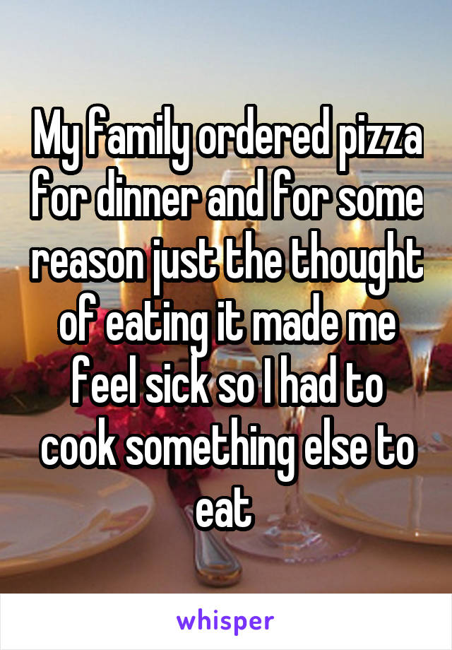 My family ordered pizza for dinner and for some reason just the thought of eating it made me feel sick so I had to cook something else to eat