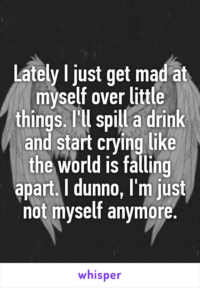 Lately I just get mad at myself over little things. I'll spill a drink and start crying like the world is falling apart. I dunno, I'm just not myself anymore.