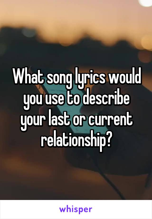 What song lyrics would you use to describe your last or current relationship?