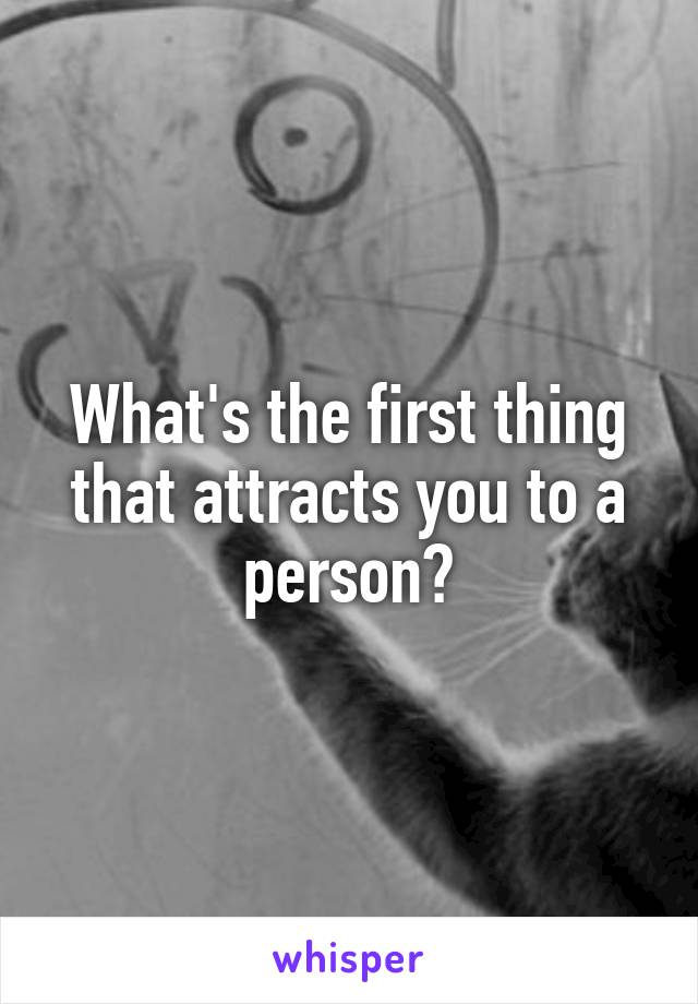 What's the first thing that attracts you to a person?