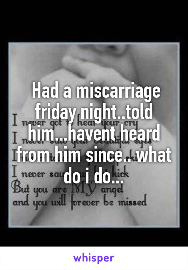 Had a miscarriage friday night..told him...havent heard from him since.. what do i do...