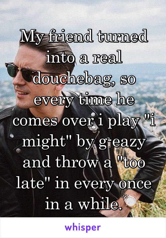 """My friend turned into a real douchebag, so every time he comes over i play """"i might"""" by g-eazy and throw a """"too late"""" in every once in a while."""