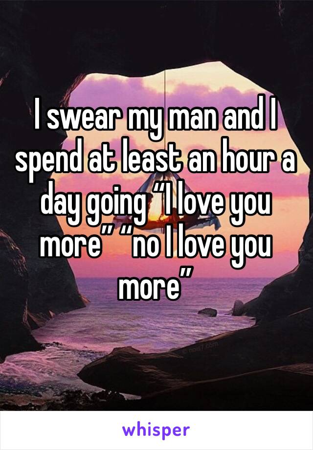 """I swear my man and I spend at least an hour a day going """"I love you more"""" """"no I love you more"""""""