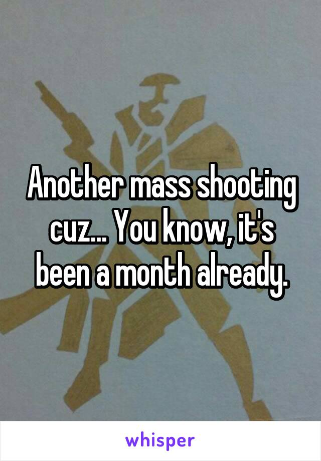 Another mass shooting cuz... You know, it's been a month already.