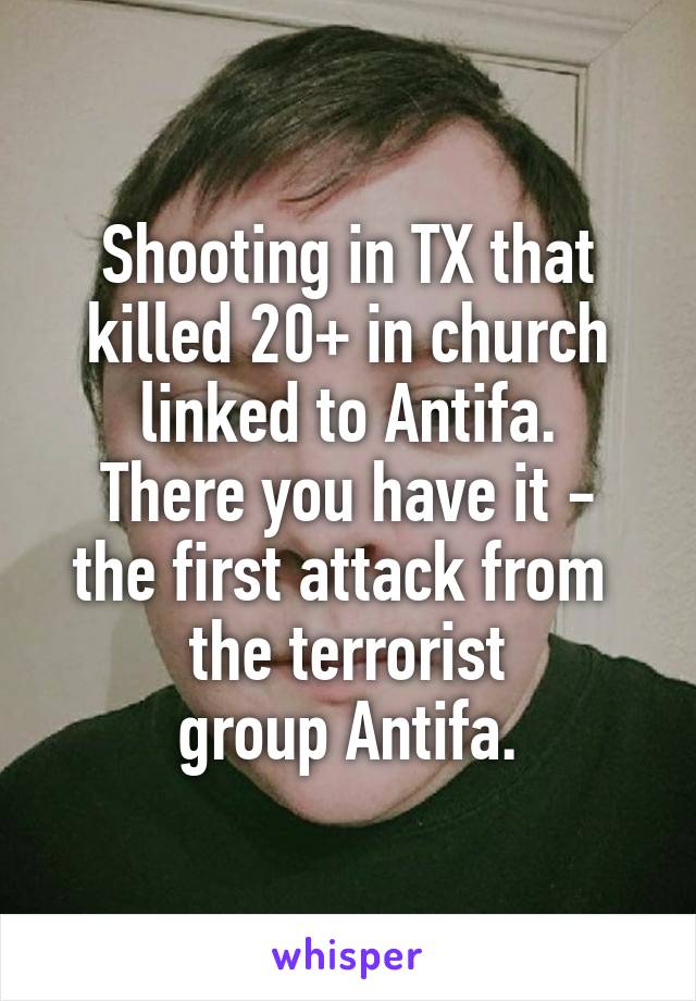 Shooting in TX that killed 20+ in church linked to Antifa. There you have it - the first attack from  the terrorist  group Antifa.