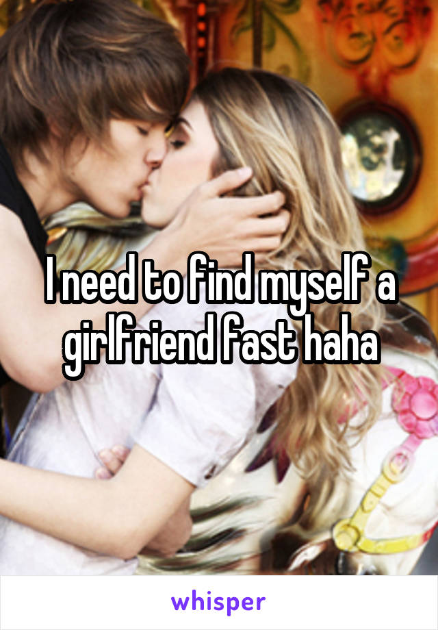 I need to find myself a girlfriend fast haha