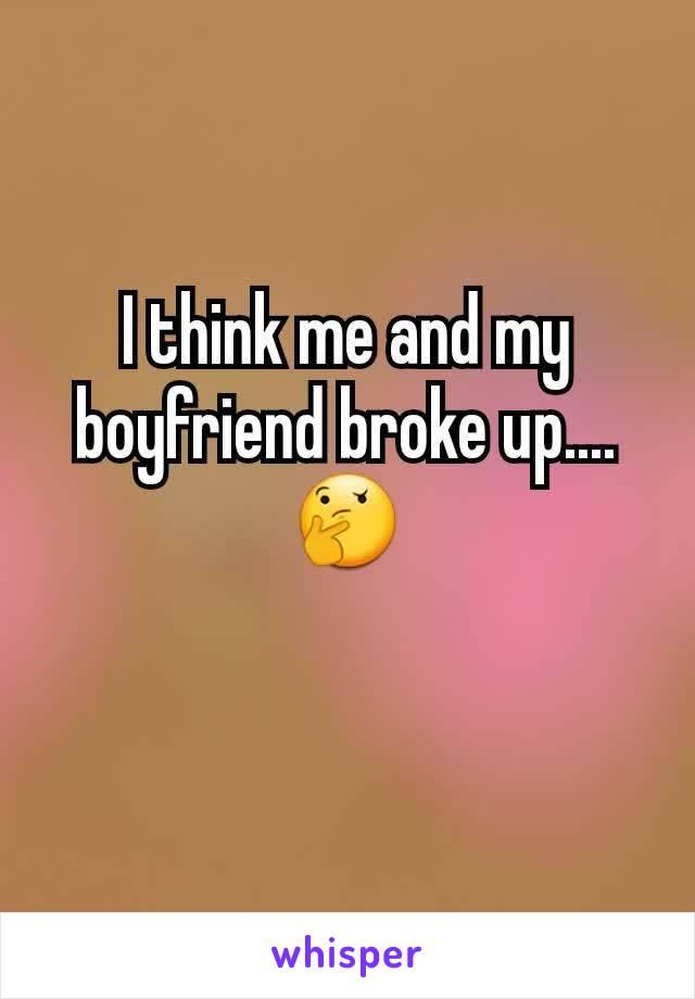 I think me and my boyfriend broke up.... 🤔