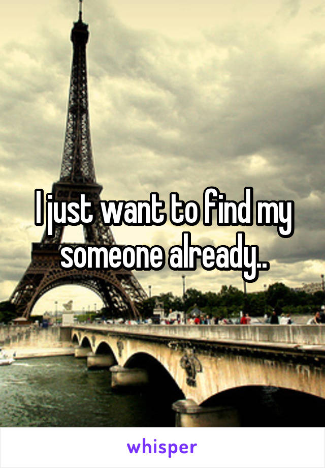 I just want to find my someone already..