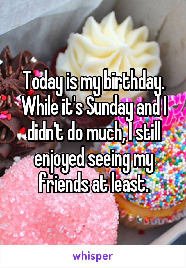 Today is my birthday. While it's Sunday and I didn't do much, I still enjoyed seeing my friends at least.