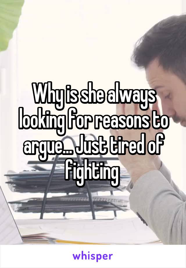 Why is she always looking for reasons to argue... Just tired of fighting