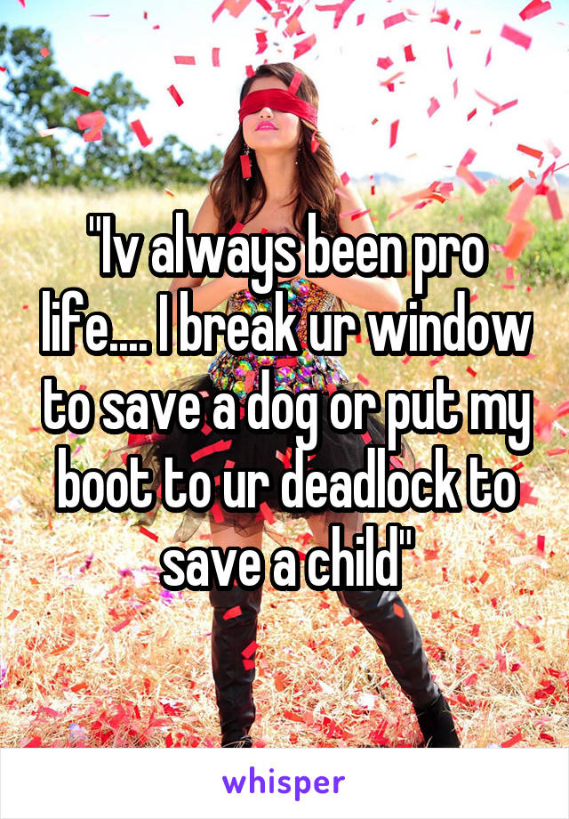 """""""Iv always been pro life.... I break ur window to save a dog or put my boot to ur deadlock to save a child"""""""