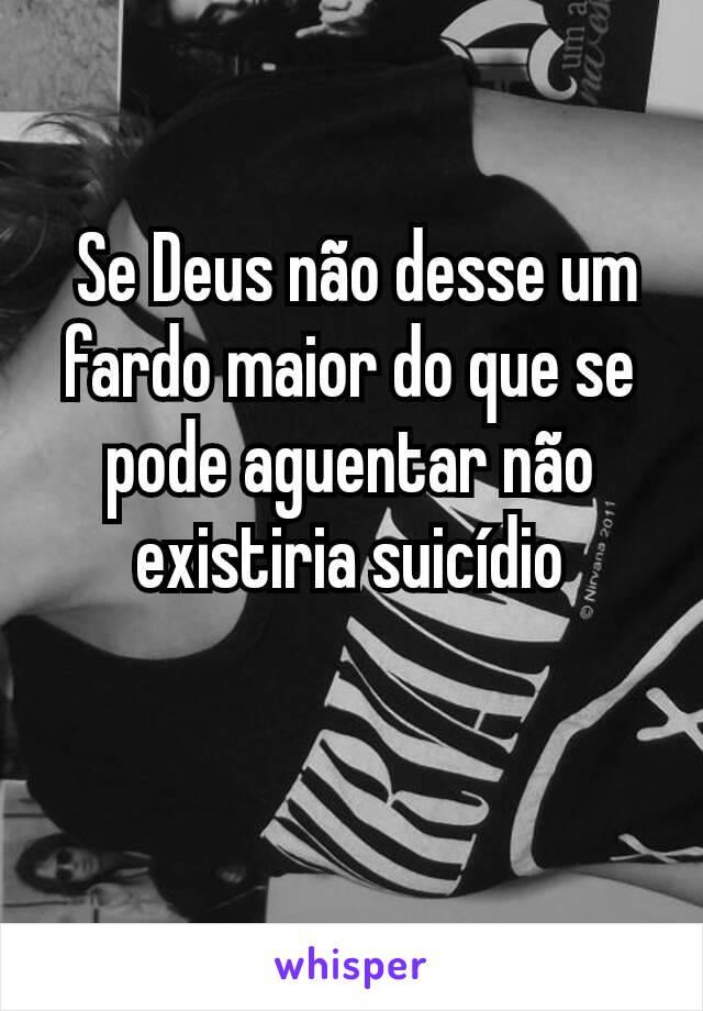 Se Deus não desse um fardo maior do que se pode aguentar não existiria suicídio