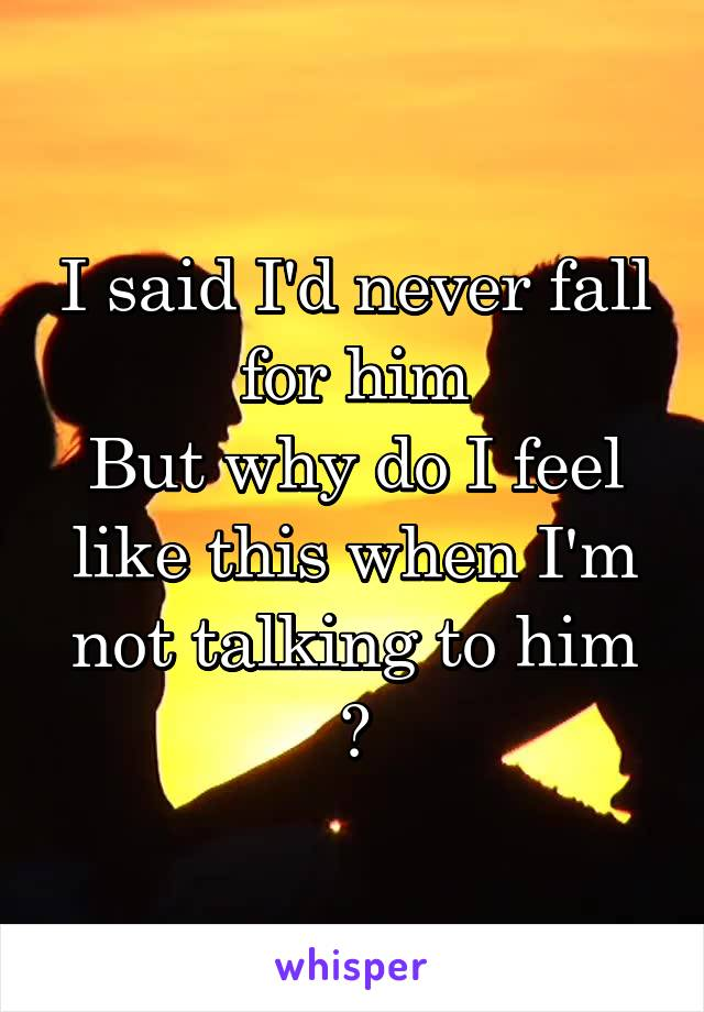 I said I'd never fall for him But why do I feel like this when I'm not talking to him 😢