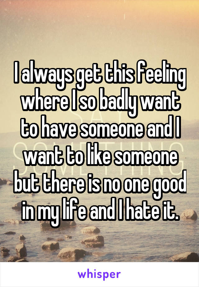 I always get this feeling where I so badly want to have someone and I want to like someone but there is no one good in my life and I hate it.