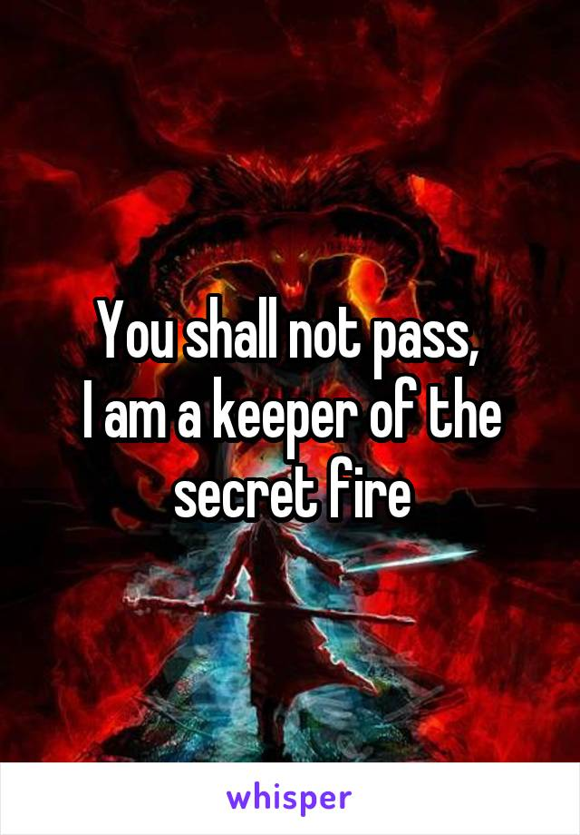 You shall not pass,  I am a keeper of the secret fire