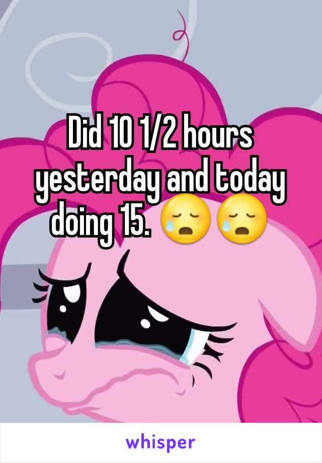 Did 10 1/2 hours yesterday and today doing 15. 😥😥