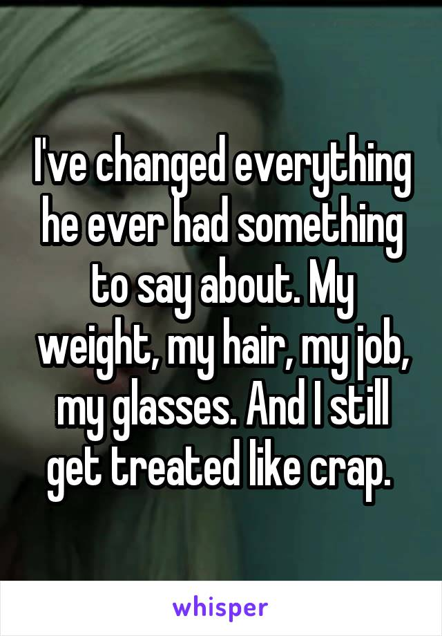 I've changed everything he ever had something to say about. My weight, my hair, my job, my glasses. And I still get treated like crap.