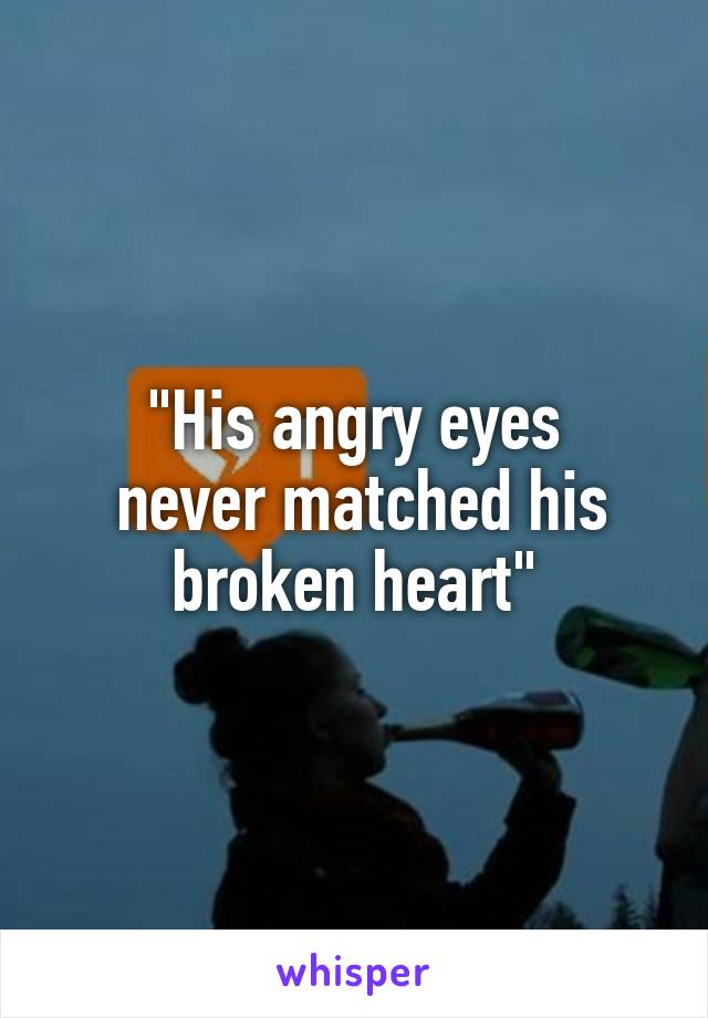 """""""His angry eyes  never matched his broken heart"""""""