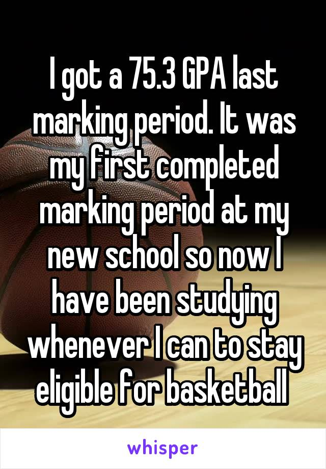 I got a 75.3 GPA last marking period. It was my first completed marking period at my new school so now I have been studying whenever I can to stay eligible for basketball