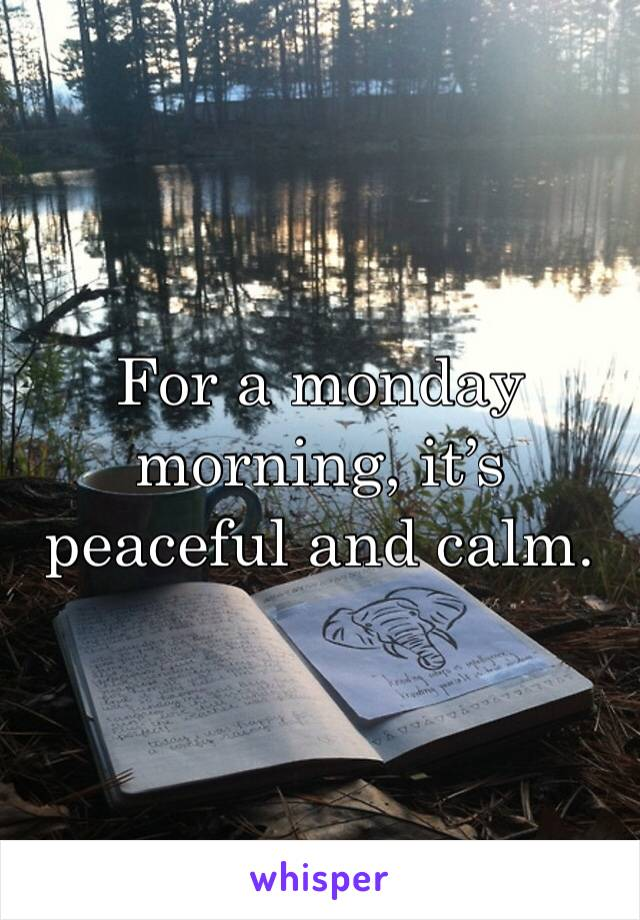 For a monday morning, it's peaceful and calm.