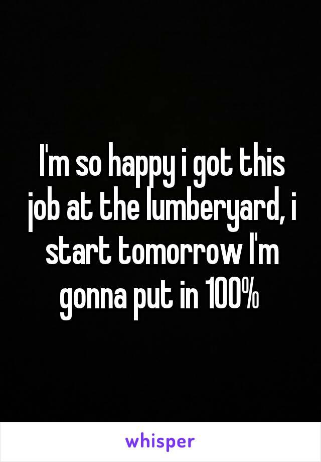 I'm so happy i got this job at the lumberyard, i start tomorrow I'm gonna put in 100%