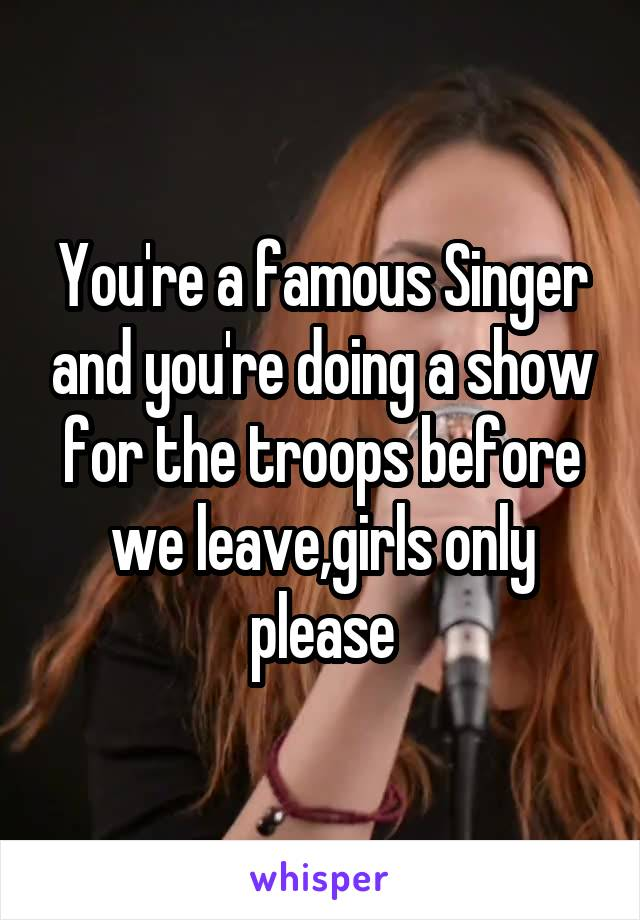You're a famous Singer and you're doing a show for the troops before we leave,girls only please