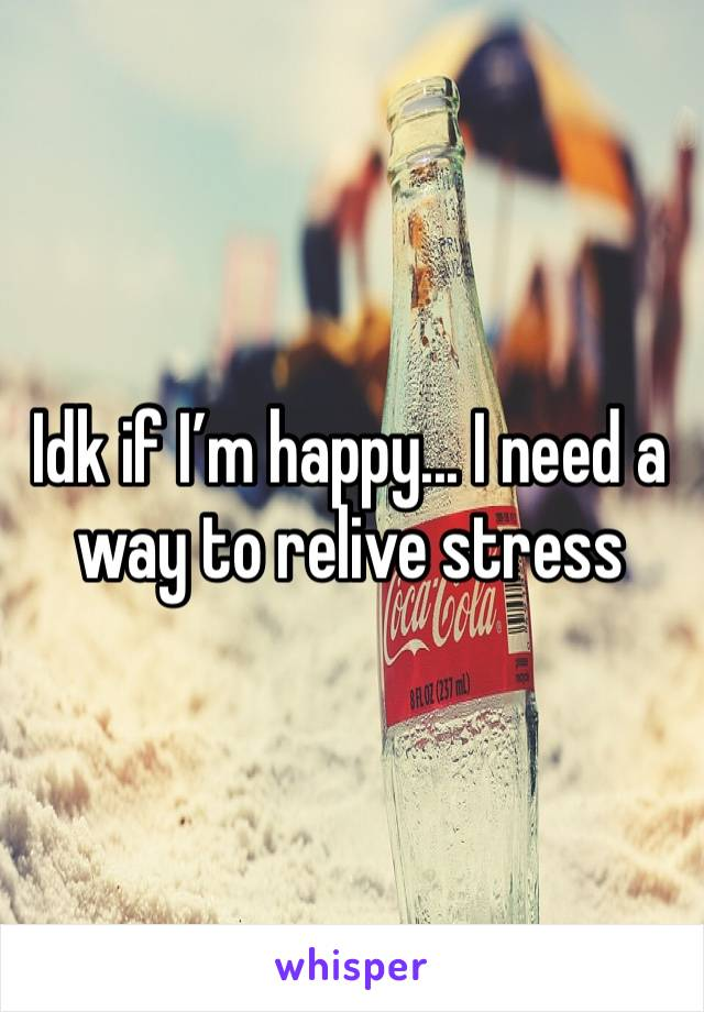 Idk if I'm happy... I need a way to relive stress
