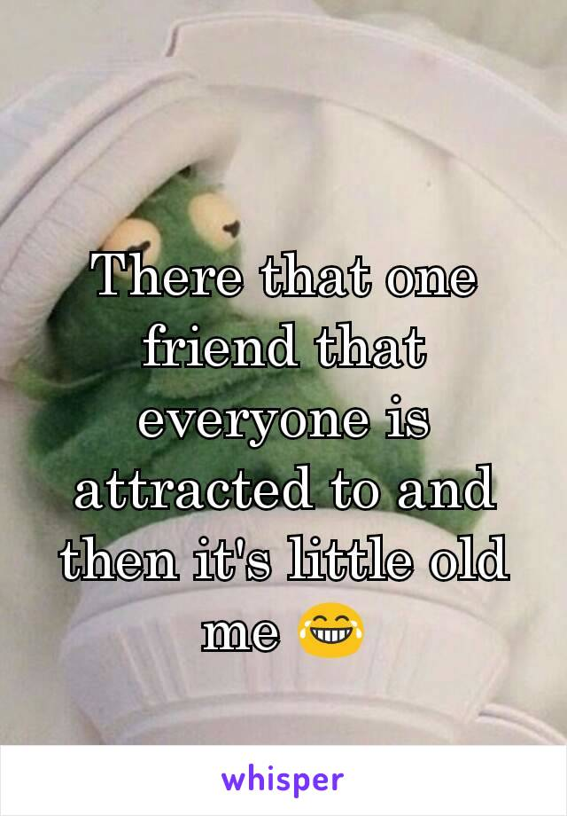 There that one friend that everyone is attracted to and then it's little old me 😂