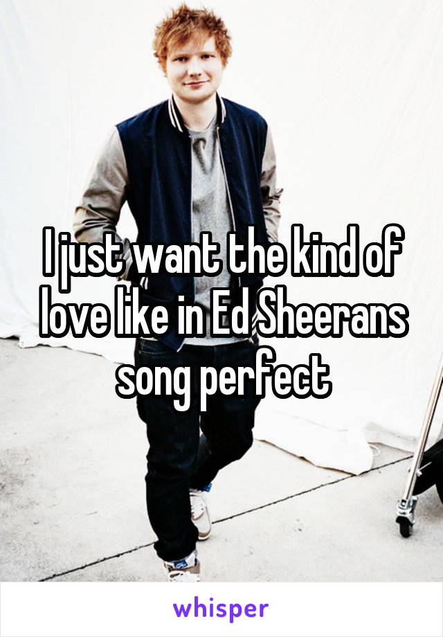 I just want the kind of love like in Ed Sheerans song perfect