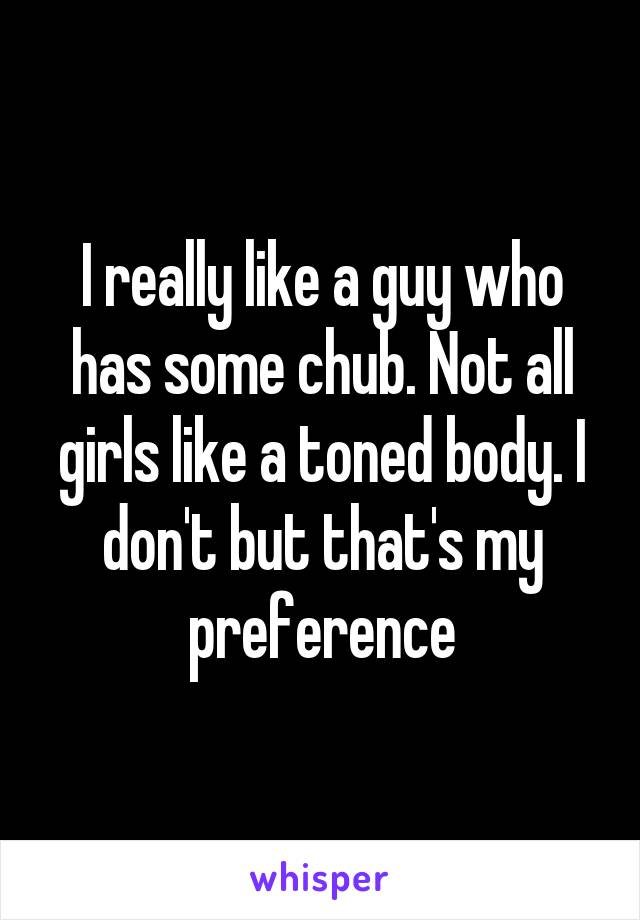 I really like a guy who has some chub. Not all girls like a toned body. I don't but that's my preference