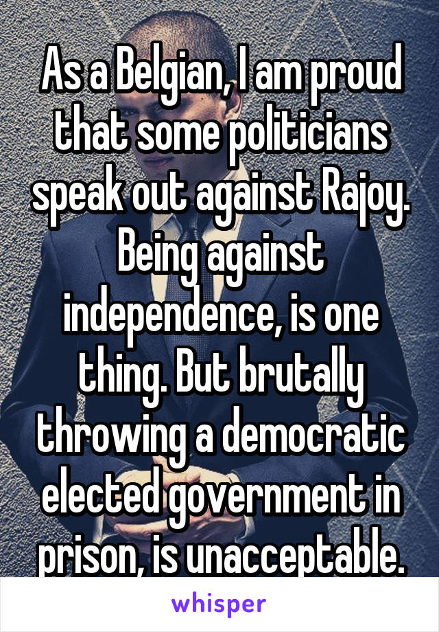 As a Belgian, I am proud that some politicians speak out against Rajoy. Being against independence, is one thing. But brutally throwing a democratic elected government in prison, is unacceptable.