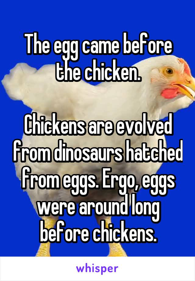 The egg came before the chicken.  Chickens are evolved from dinosaurs hatched from eggs. Ergo, eggs were around long before chickens.