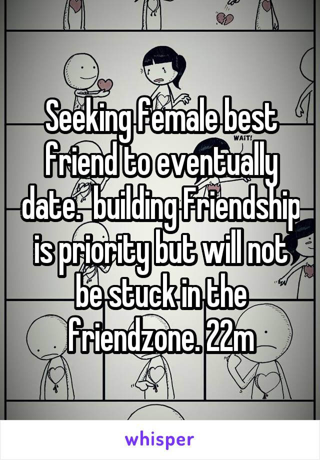 Seeking female best friend to eventually date.  building Friendship is priority but will not be stuck in the friendzone. 22m
