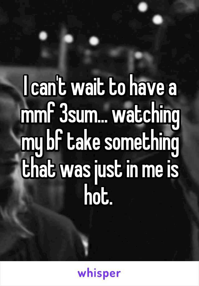 I can't wait to have a mmf 3sum... watching my bf take something that was just in me is hot.