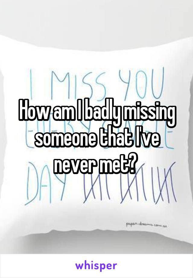 How am I badly missing someone that I've never met?