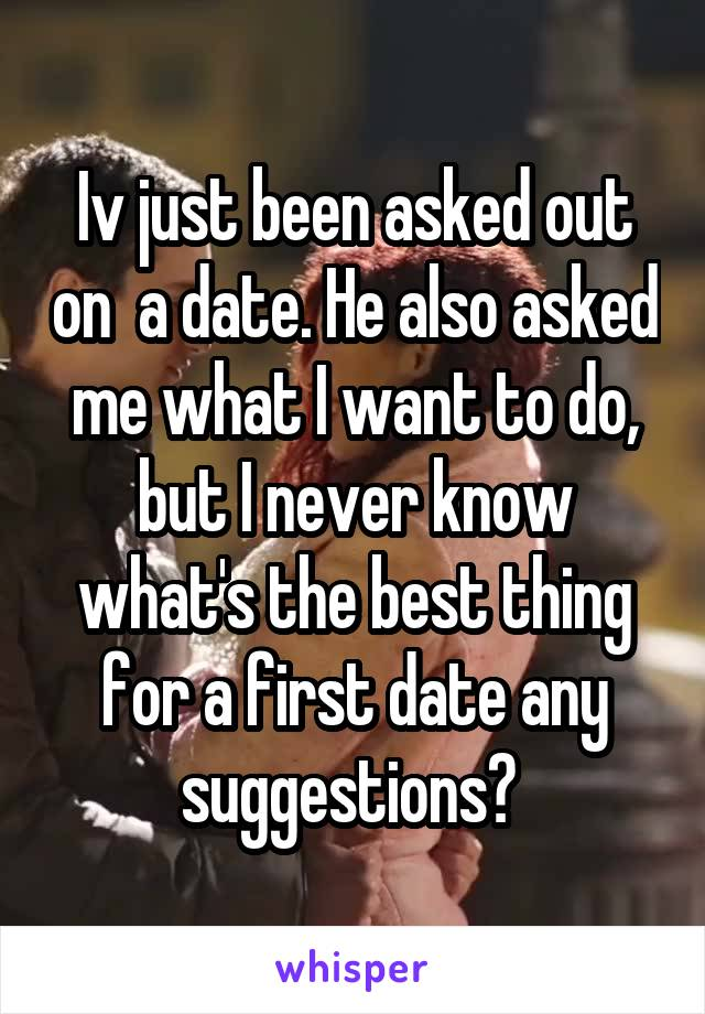 Iv just been asked out on  a date. He also asked me what I want to do, but I never know what's the best thing for a first date any suggestions?