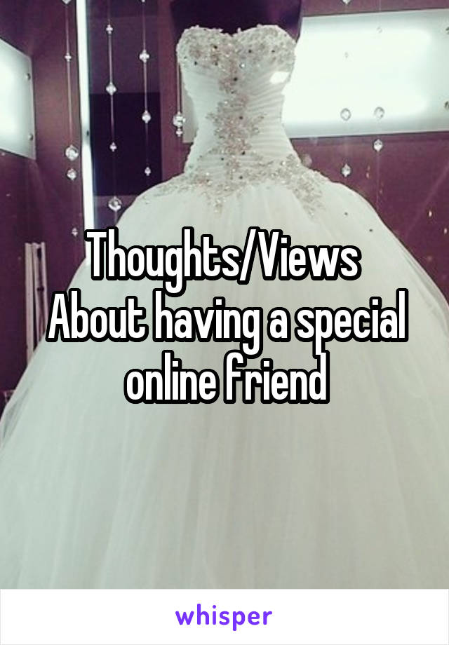 Thoughts/Views  About having a special online friend