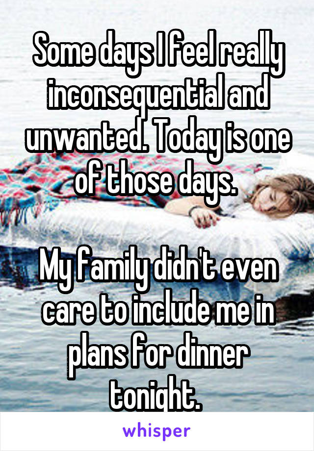 Some days I feel really inconsequential and unwanted. Today is one of those days.   My family didn't even care to include me in plans for dinner tonight.