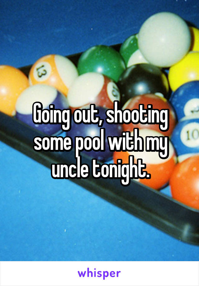 Going out, shooting some pool with my uncle tonight.